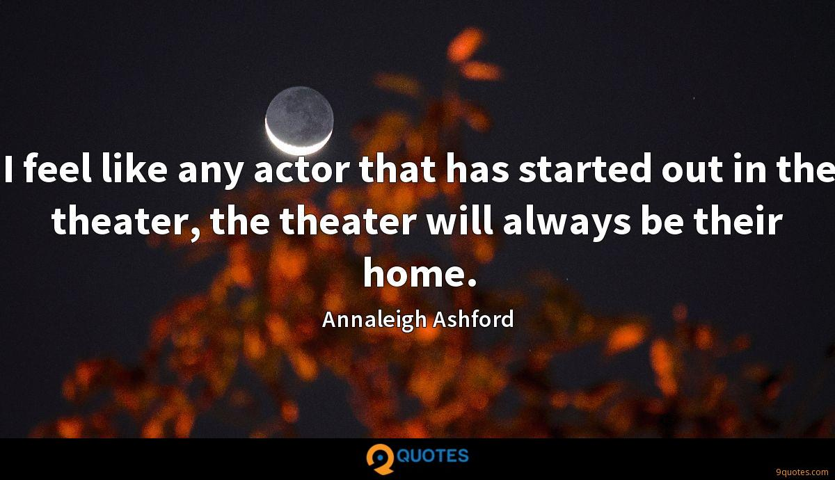 I feel like any actor that has started out in the theater, the theater will always be their home.
