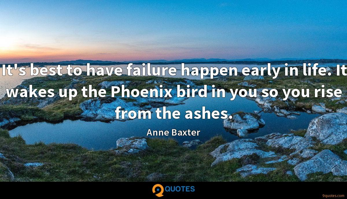 It's best to have failure happen early in life. It wakes up the Phoenix bird in you so you rise from the ashes.