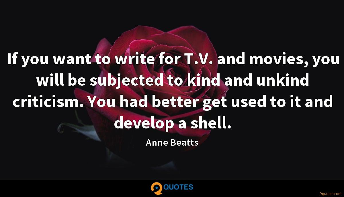 If you want to write for T.V. and movies, you will be subjected to kind and unkind criticism. You had better get used to it and develop a shell.