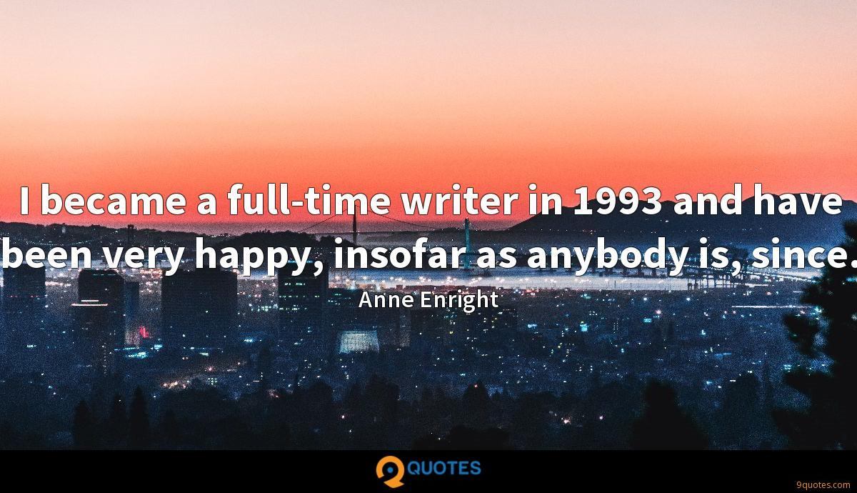 I became a full-time writer in 1993 and have been very happy, insofar as anybody is, since.