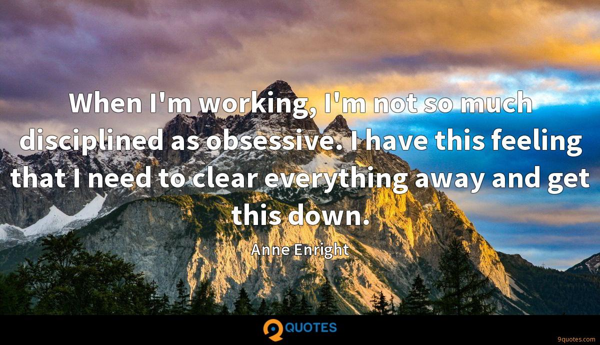 When I'm working, I'm not so much disciplined as obsessive. I have this feeling that I need to clear everything away and get this down.