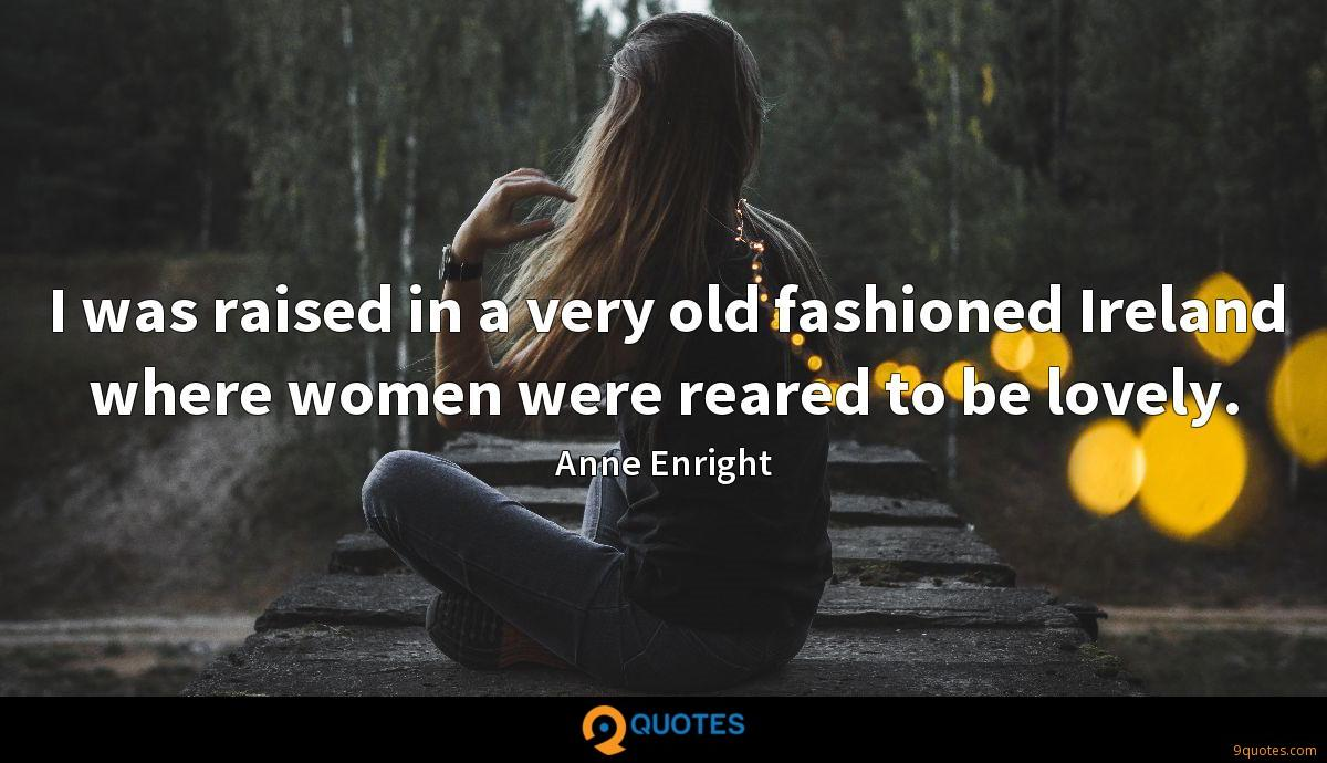 I was raised in a very old fashioned Ireland where women were reared to be lovely.
