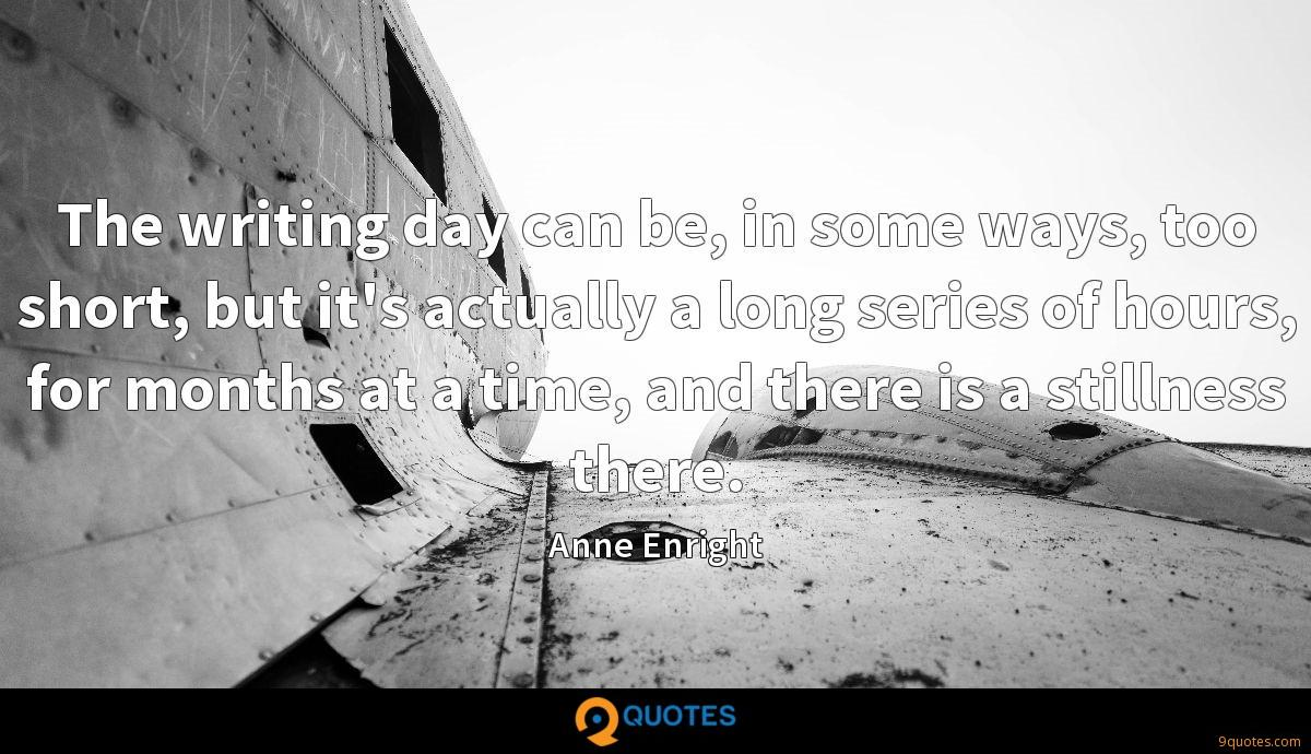 The writing day can be, in some ways, too short, but it's actually a long series of hours, for months at a time, and there is a stillness there.
