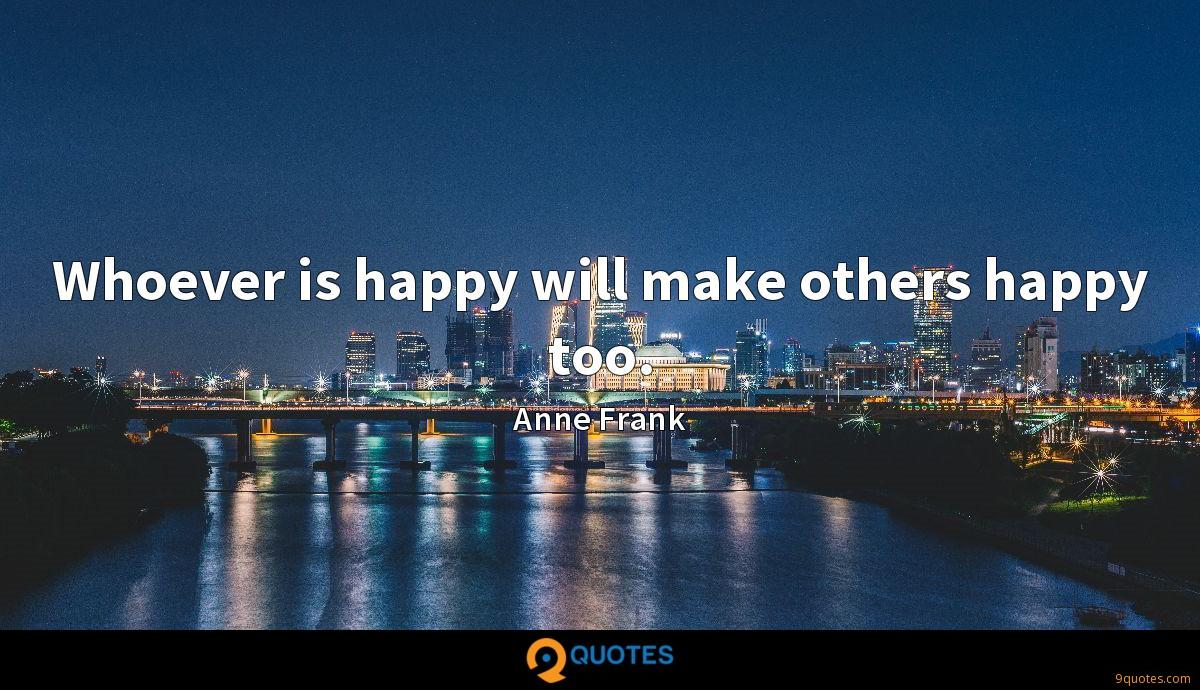 Whoever is happy will make others happy too.