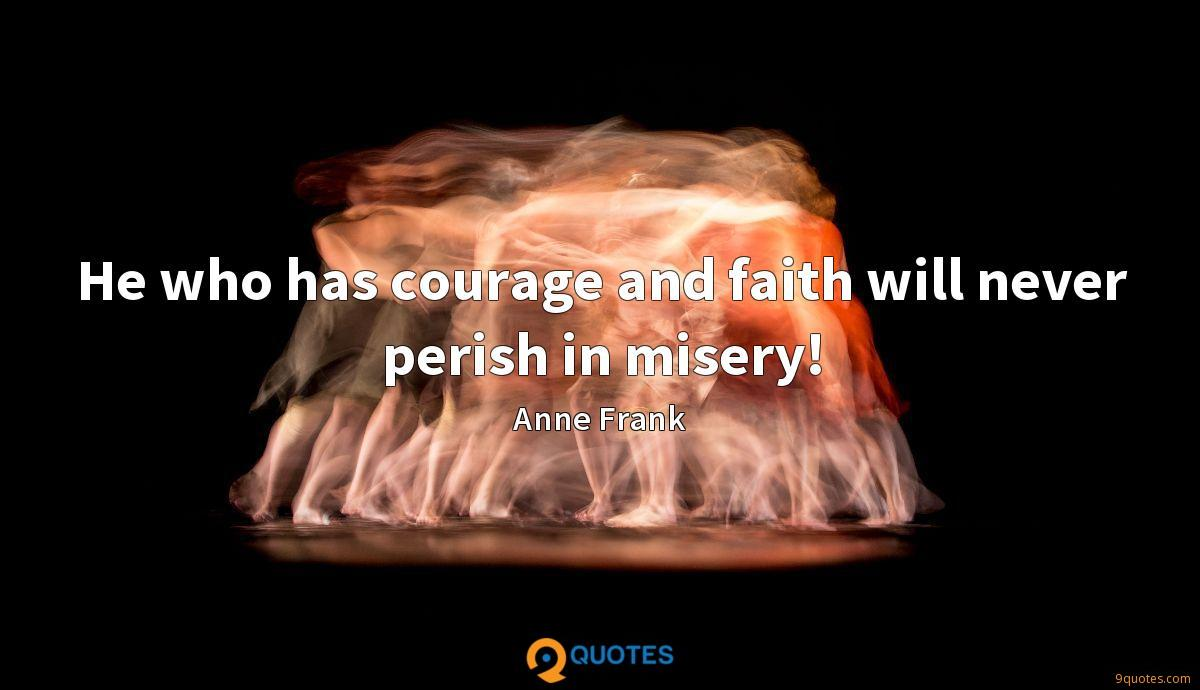 He who has courage and faith will never perish in misery!