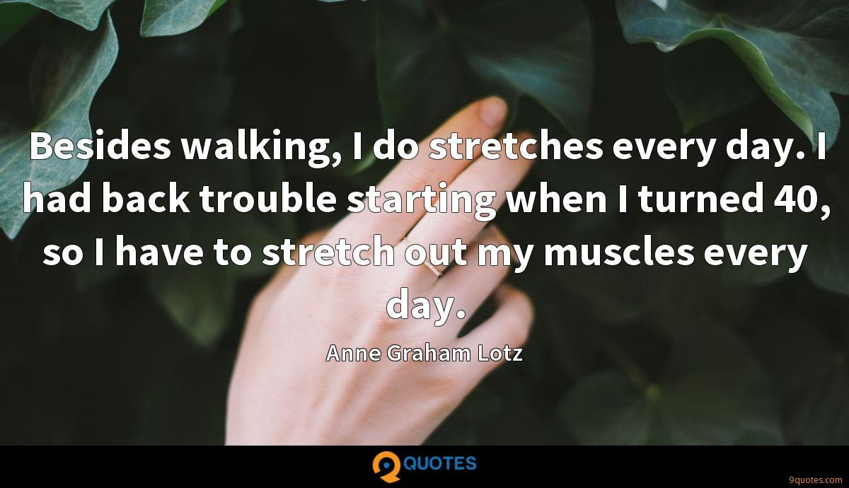 Besides walking, I do stretches every day. I had back trouble starting when I turned 40, so I have to stretch out my muscles every day.