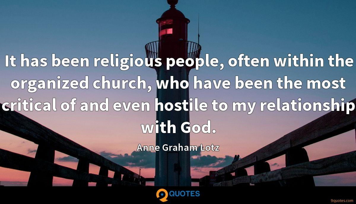 It has been religious people, often within the organized church, who have been the most critical of and even hostile to my relationship with God.