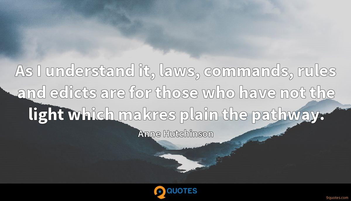 As I understand it, laws, commands, rules and edicts are for those who have not the light which makres plain the pathway.