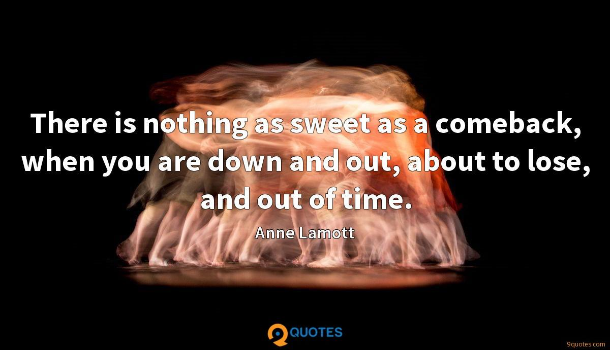 There is nothing as sweet as a comeback, when you are down and out, about to lose, and out of time.