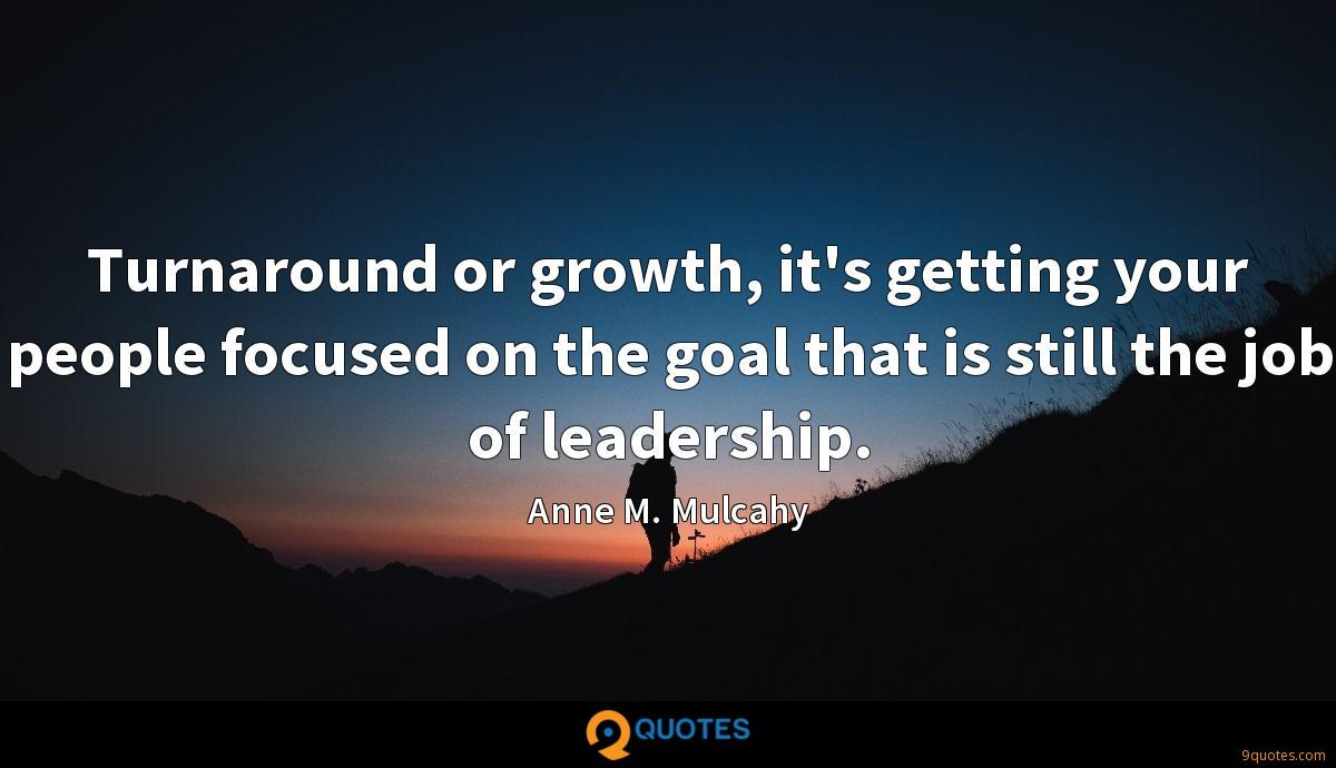 Turnaround or growth, it's getting your people focused on the goal that is still the job of leadership.