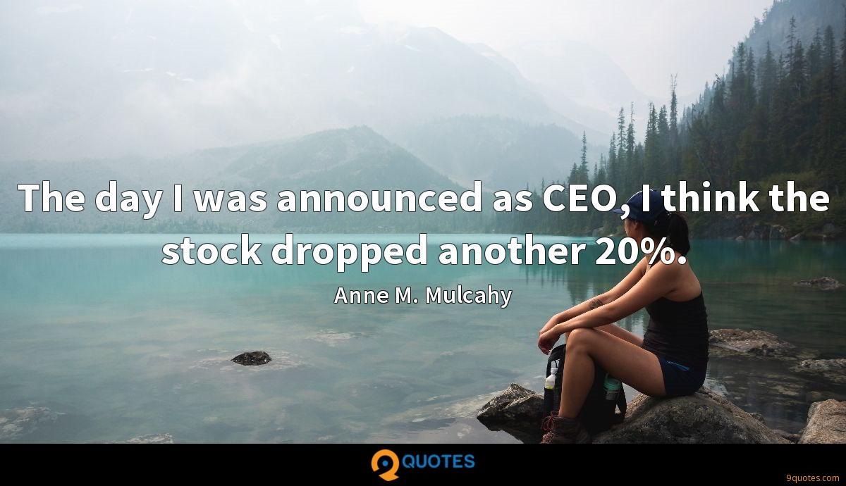 The day I was announced as CEO, I think the stock dropped another 20%.