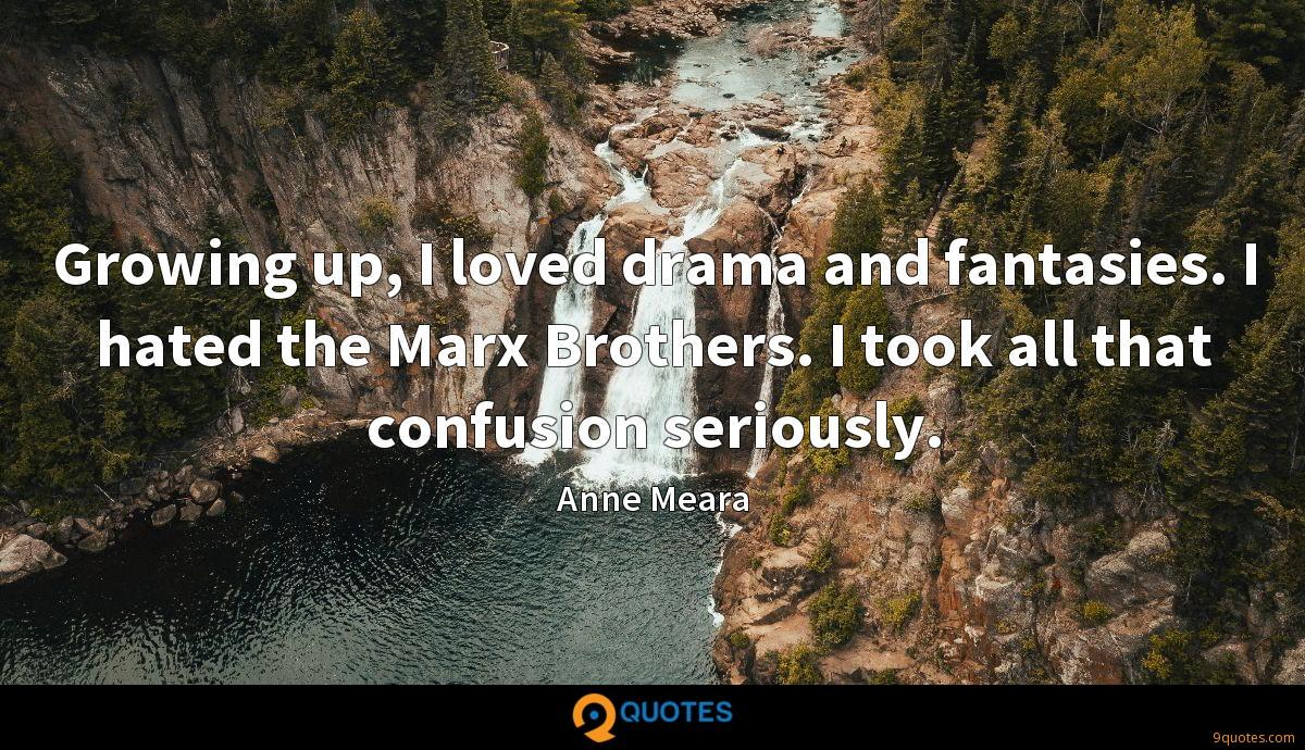 Growing up, I loved drama and fantasies. I hated the Marx Brothers. I took all that confusion seriously.