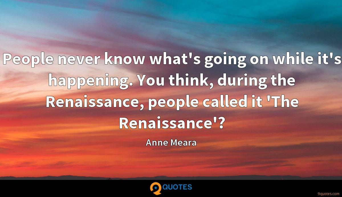 People never know what's going on while it's happening. You think, during the Renaissance, people called it 'The Renaissance'?