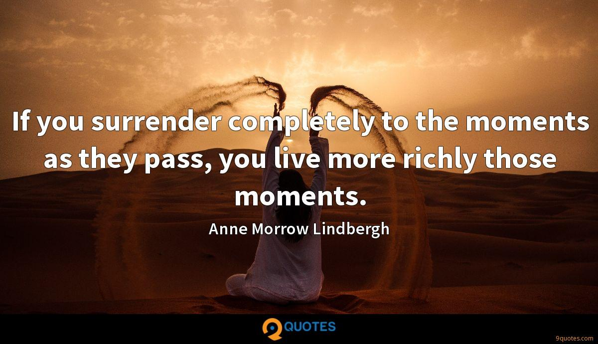 If you surrender completely to the moments as they pass, you live more richly those moments.