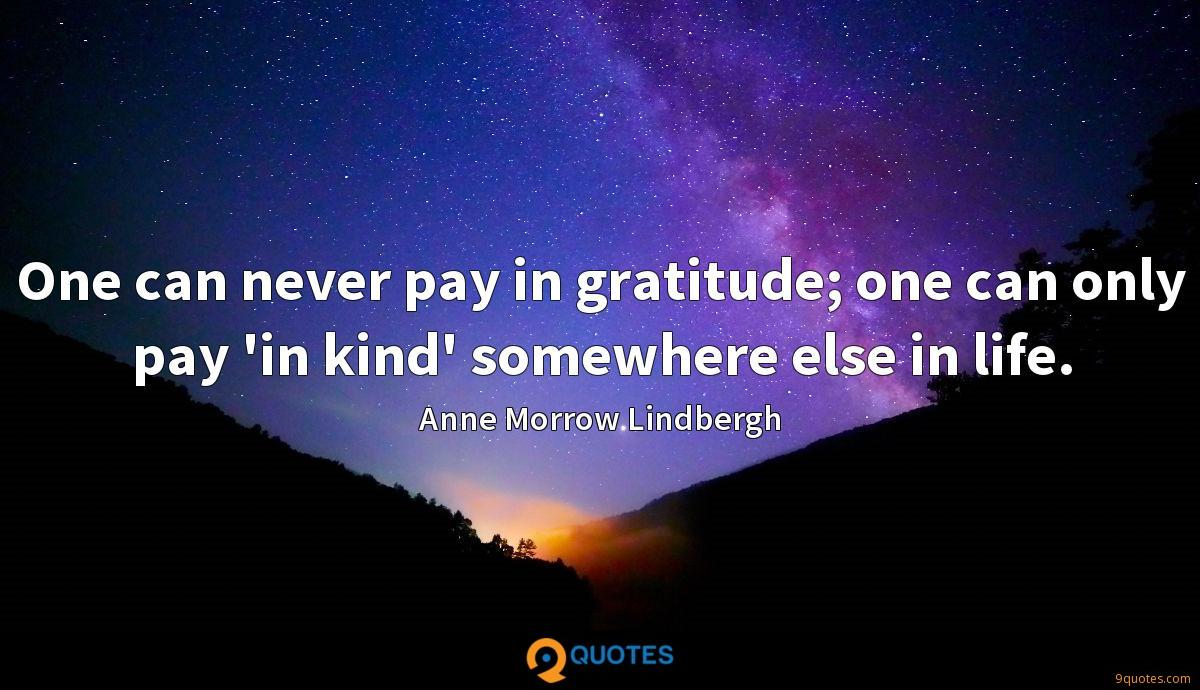 One can never pay in gratitude; one can only pay 'in kind' somewhere else in life.