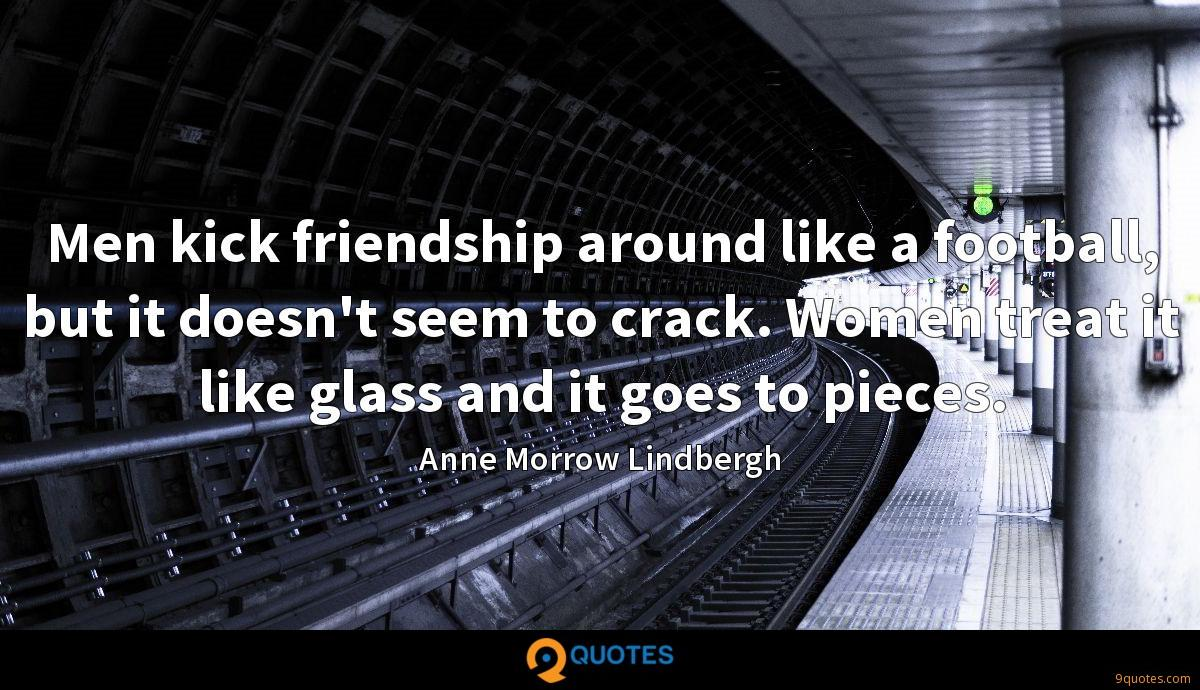 Men kick friendship around like a football, but it doesn't seem to crack. Women treat it like glass and it goes to pieces.