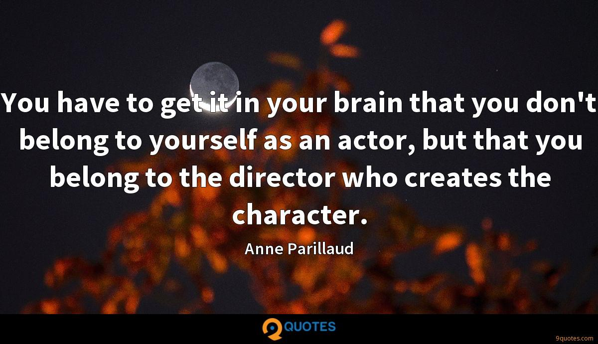 You have to get it in your brain that you don't belong to yourself as an actor, but that you belong to the director who creates the character.