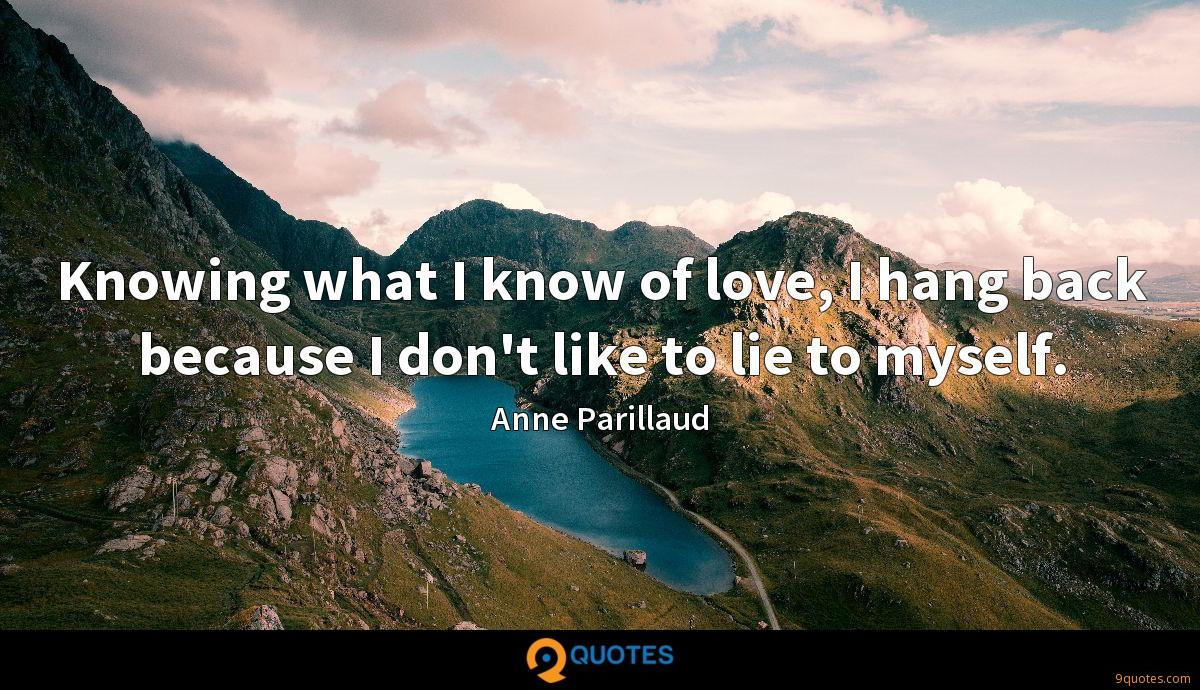 Knowing what I know of love, I hang back because I don't like to lie to myself.