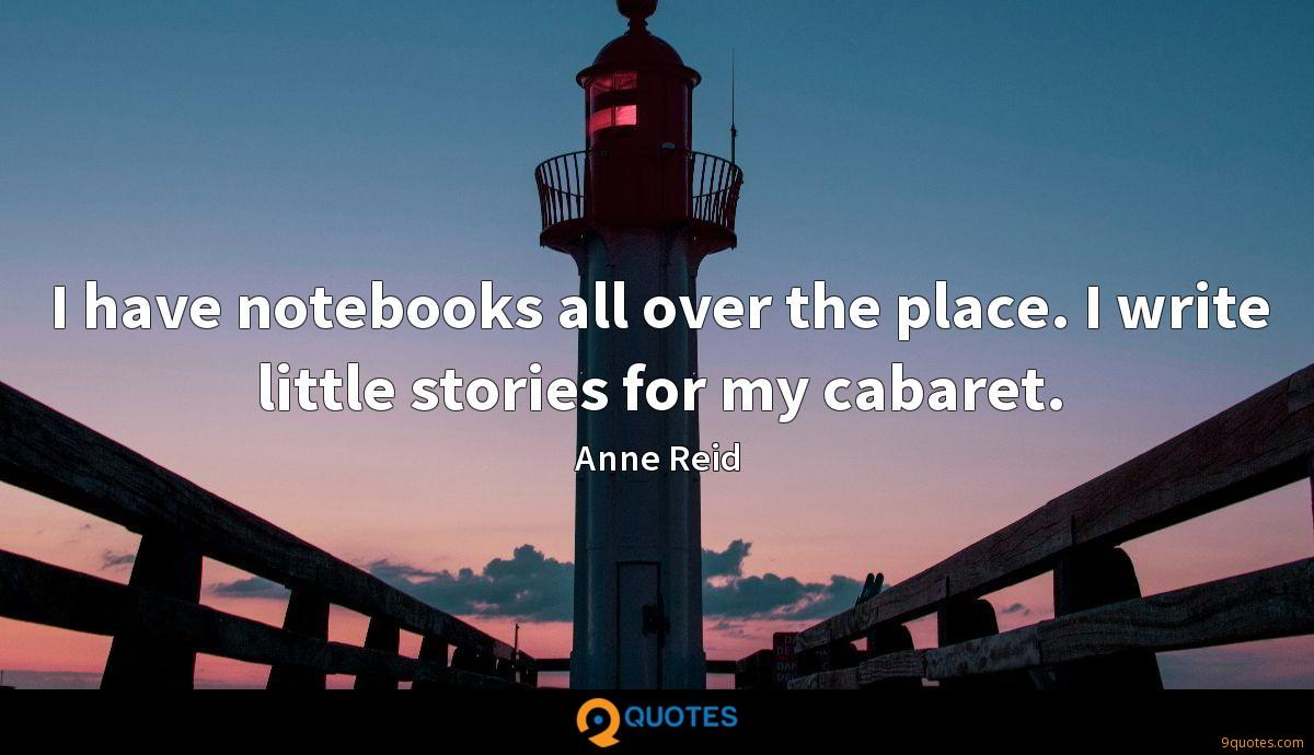 I have notebooks all over the place. I write little stories for my cabaret.