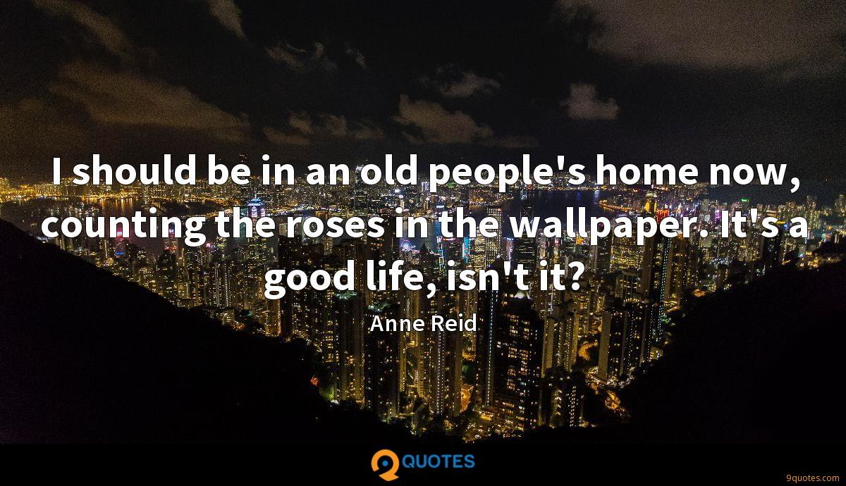 I should be in an old people's home now, counting the roses in the wallpaper. It's a good life, isn't it?