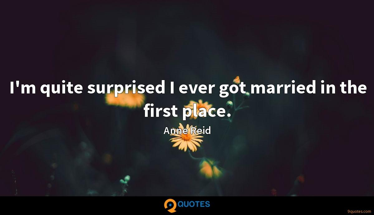 I'm quite surprised I ever got married in the first place.