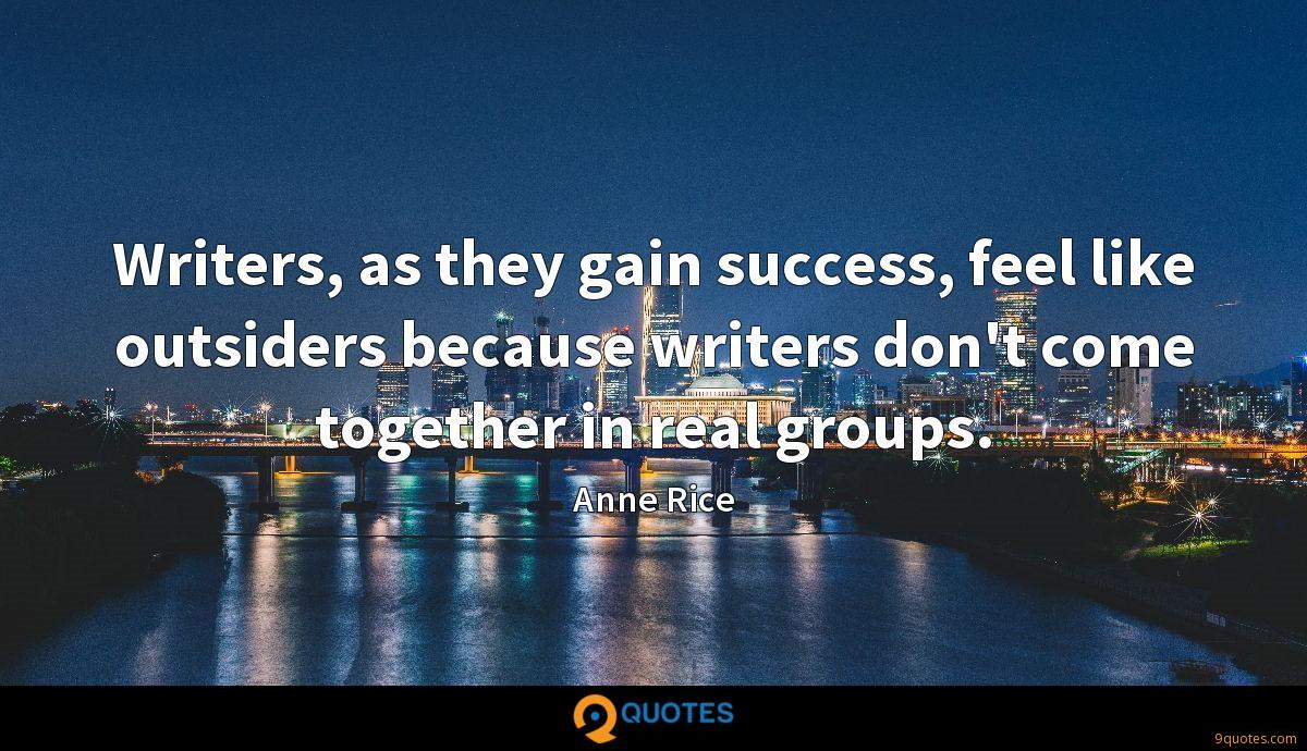 Writers, as they gain success, feel like outsiders because writers don't come together in real groups.