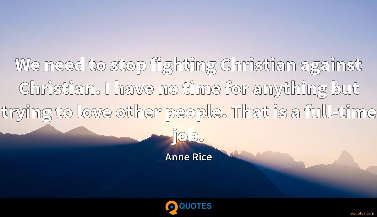 We need to stop fighting Christian against Christian. I have no time for anything but trying to love other people. That is a full-time job.