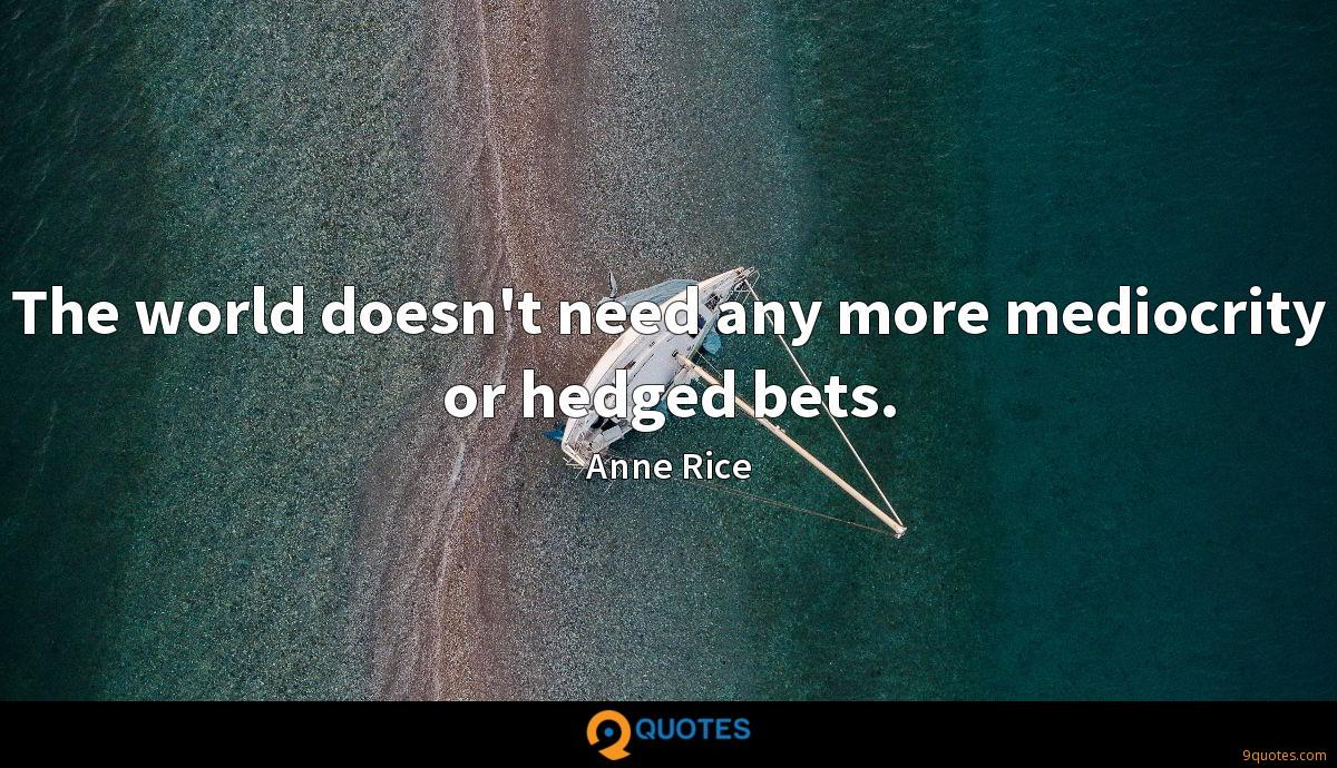 The world doesn't need any more mediocrity or hedged bets.