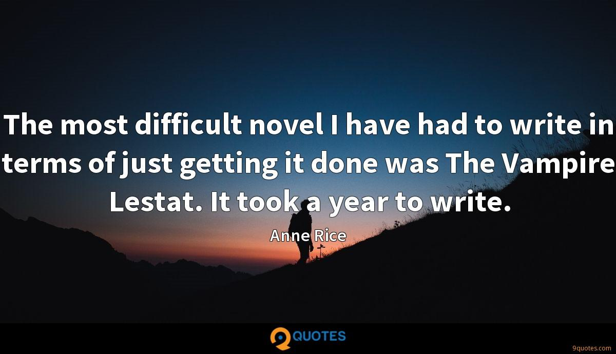 The most difficult novel I have had to write in terms of just getting it done was The Vampire Lestat. It took a year to write.