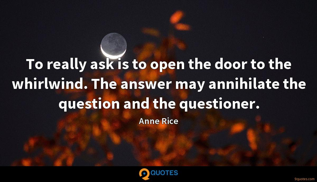 To really ask is to open the door to the whirlwind. The answer may annihilate the question and the questioner.