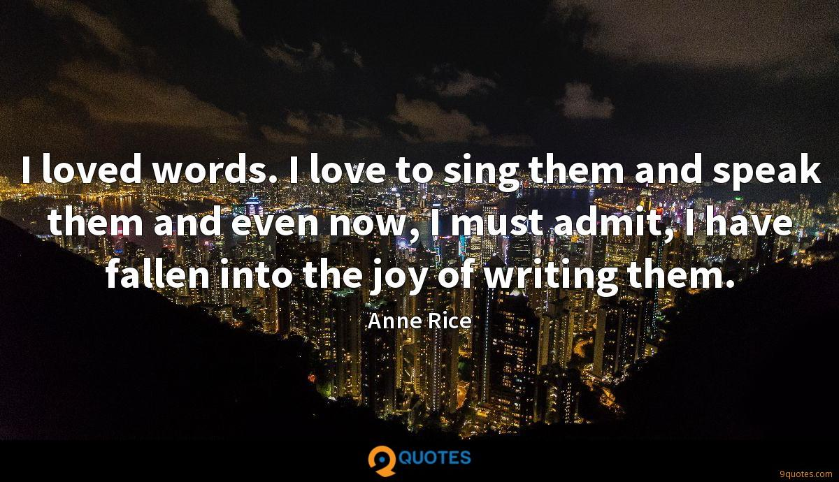 I loved words. I love to sing them and speak them and even now, I must admit, I have fallen into the joy of writing them.