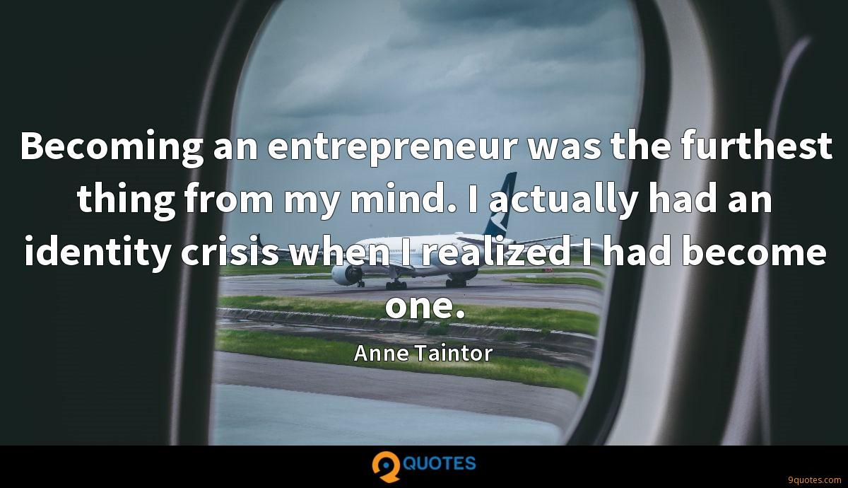 Becoming an entrepreneur was the furthest thing from my mind. I actually had an identity crisis when I realized I had become one.