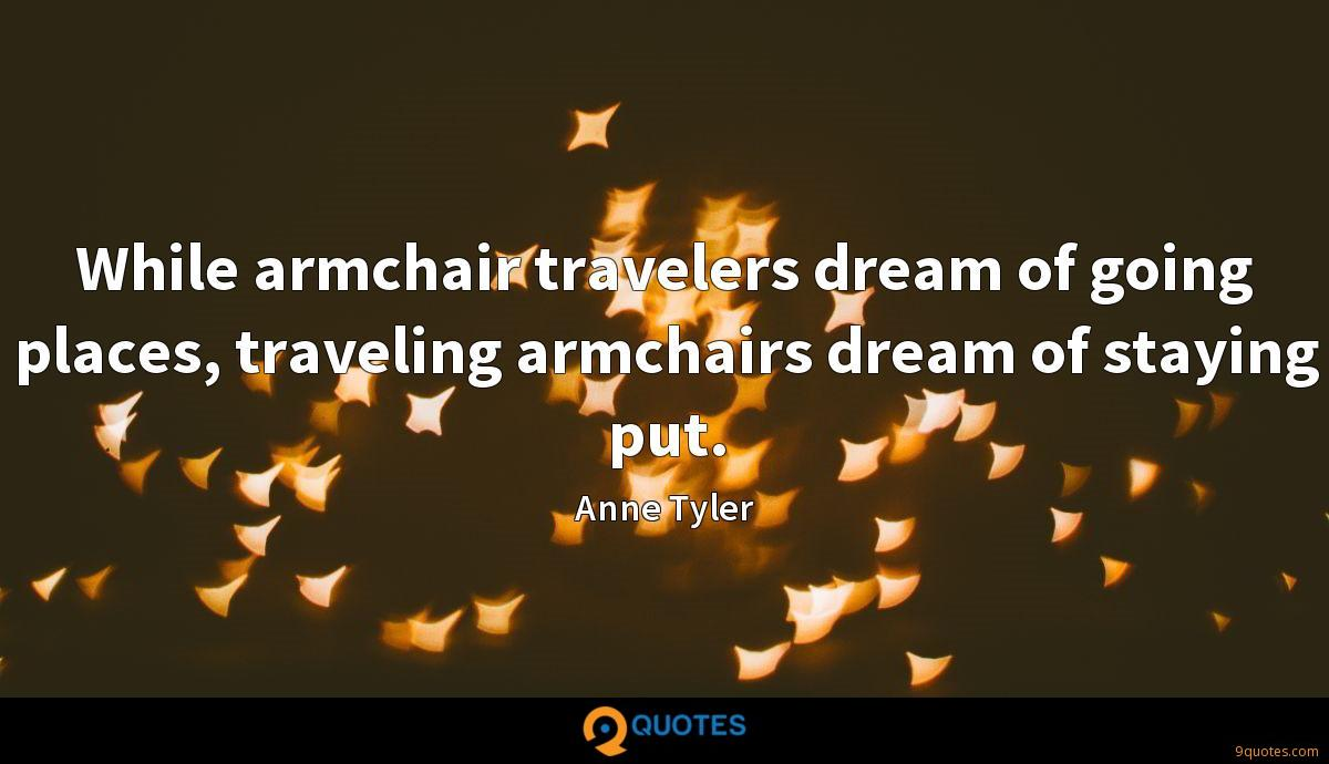 While armchair travelers dream of going places, traveling armchairs dream of staying put.