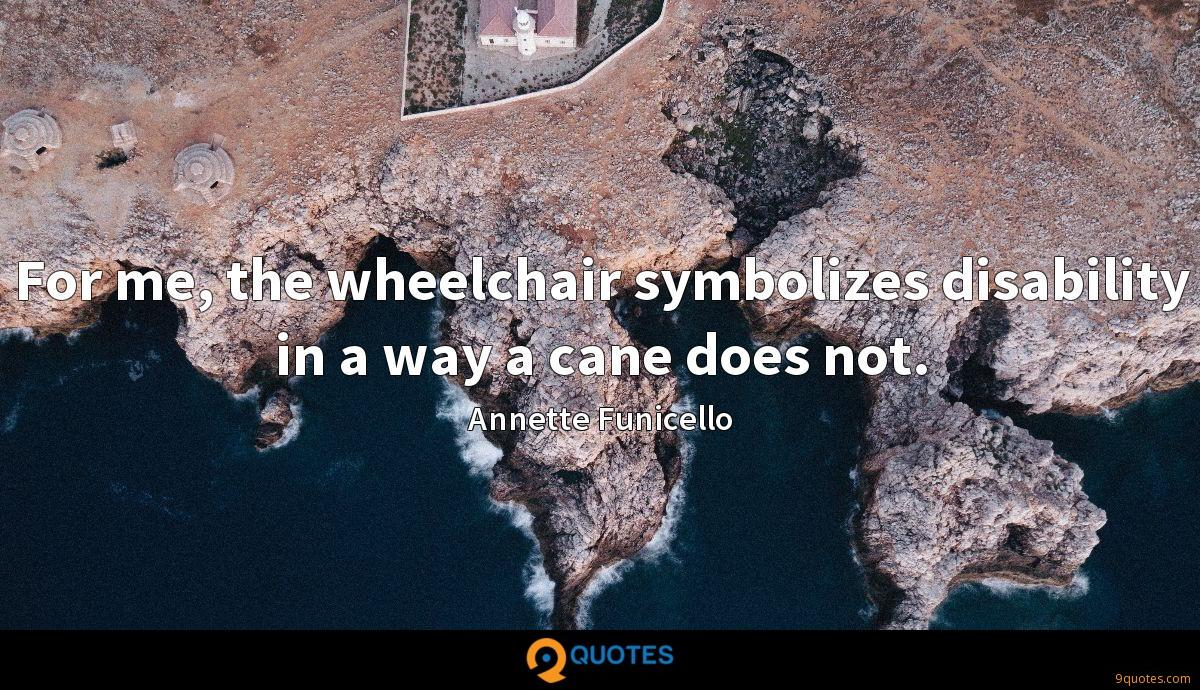 For me, the wheelchair symbolizes disability in a way a cane does not.