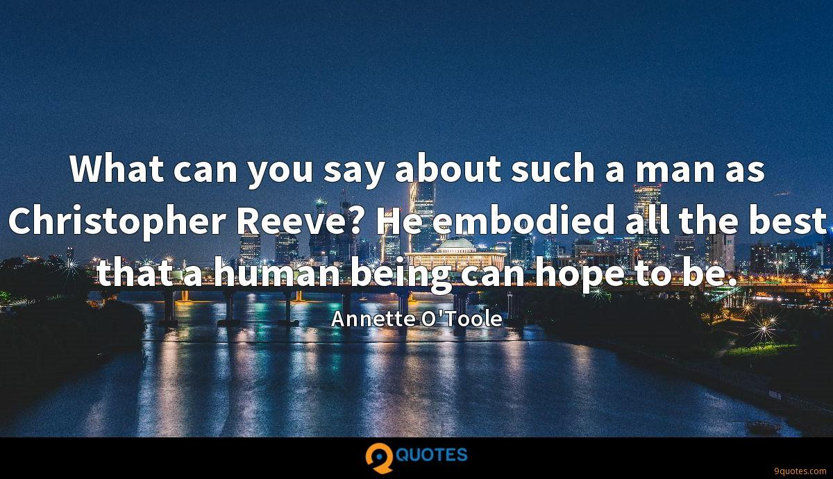 What can you say about such a man as Christopher Reeve? He embodied all the best that a human being can hope to be.