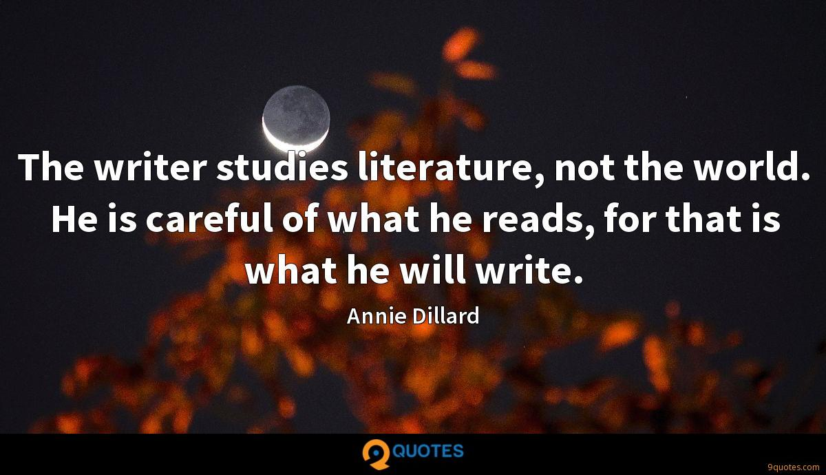 The writer studies literature, not the world. He is careful of what he reads, for that is what he will write.