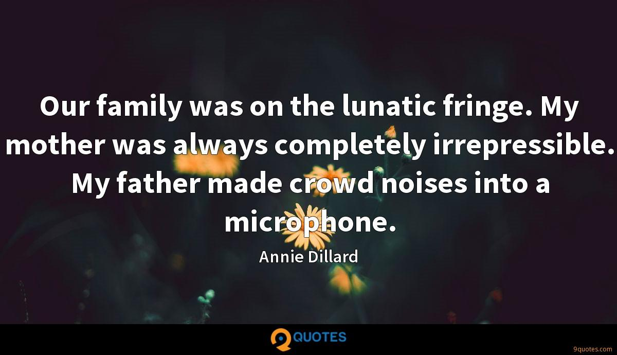 Our family was on the lunatic fringe. My mother was always completely irrepressible. My father made crowd noises into a microphone.