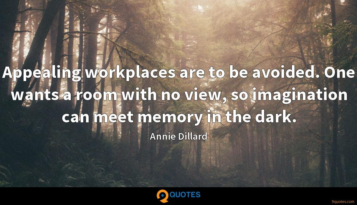 Appealing workplaces are to be avoided. One wants a room with no view, so imagination can meet memory in the dark.