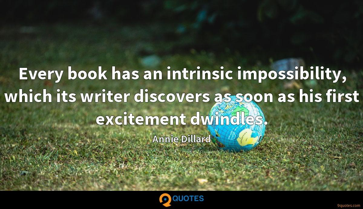 Every book has an intrinsic impossibility, which its writer discovers as soon as his first excitement dwindles.