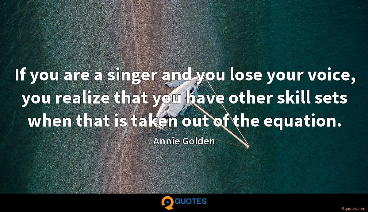 If you are a singer and you lose your voice, you realize that you have other skill sets when that is taken out of the equation.