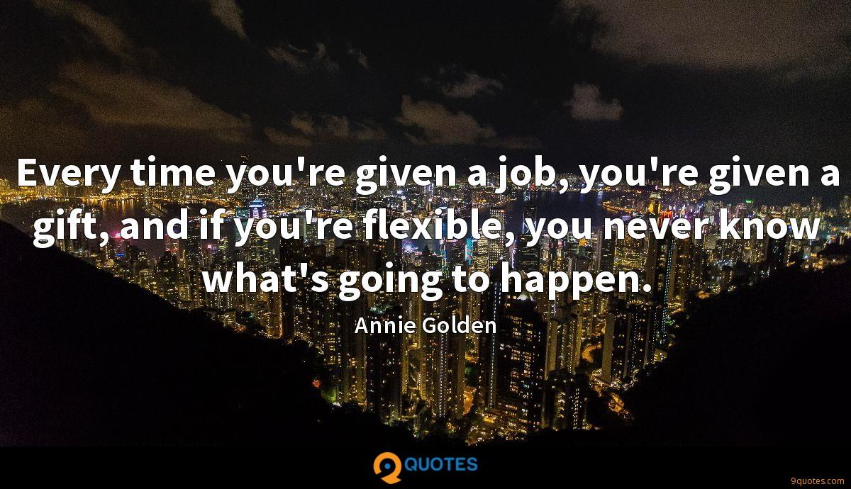 Every time you're given a job, you're given a gift, and if you're flexible, you never know what's going to happen.