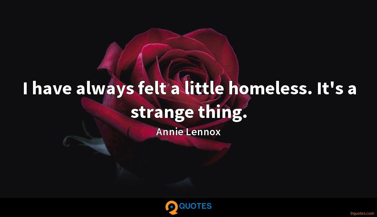 I have always felt a little homeless. It's a strange thing.