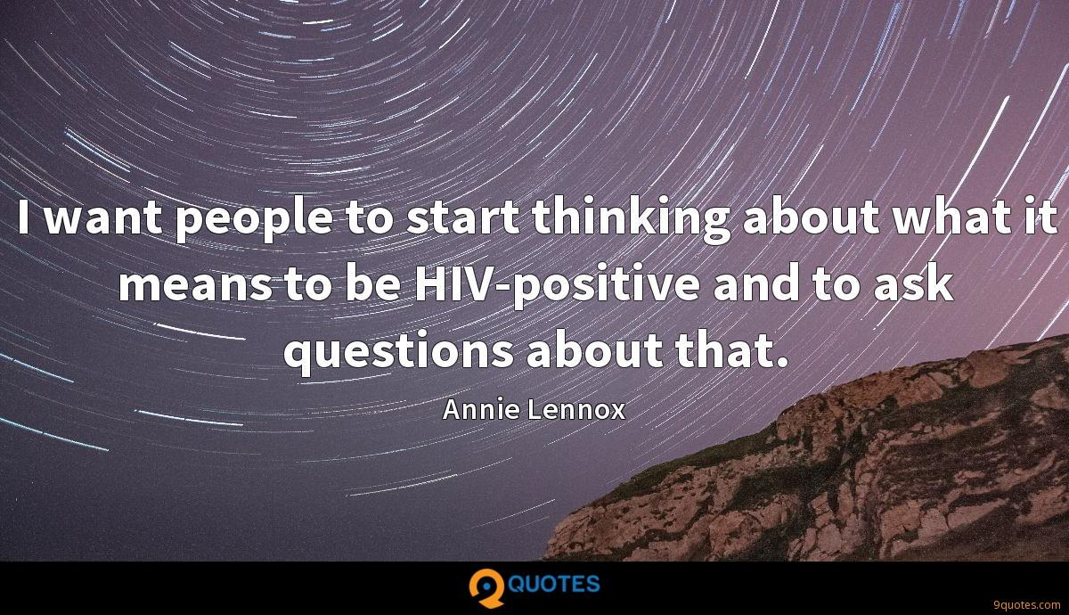 I want people to start thinking about what it means to be HIV-positive and to ask questions about that.