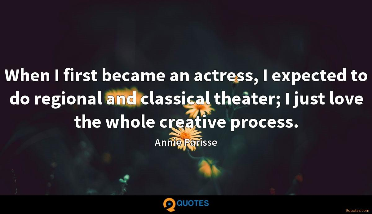 When I first became an actress, I expected to do regional and classical theater; I just love the whole creative process.