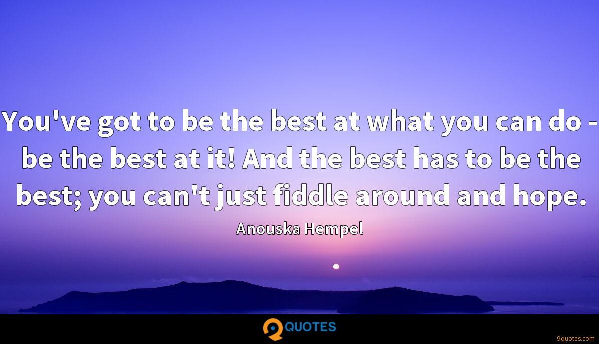 You've got to be the best at what you can do - be the best at it! And the best has to be the best; you can't just fiddle around and hope.