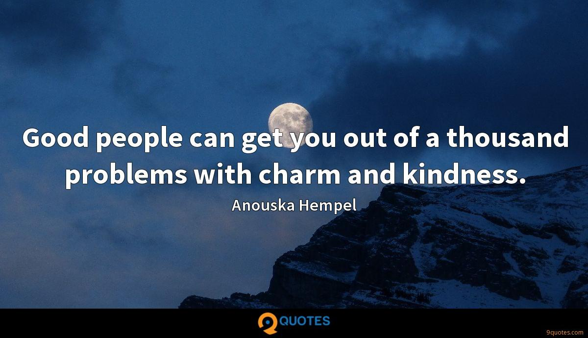 Good people can get you out of a thousand problems with charm and kindness.