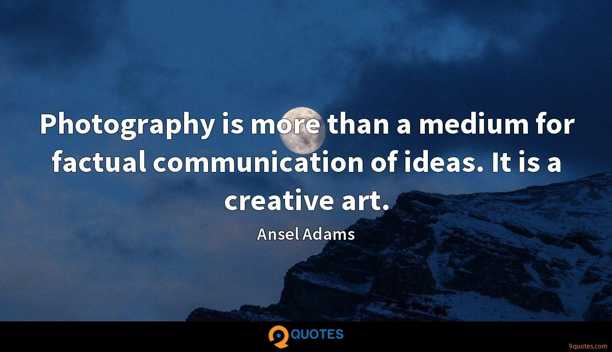 Photography is more than a medium for factual communication of ideas. It is a creative art.