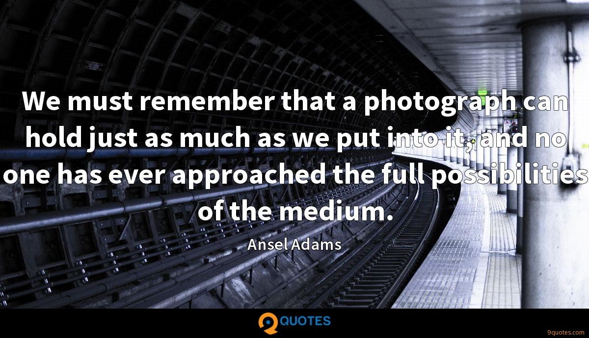 We must remember that a photograph can hold just as much as we put into it, and no one has ever approached the full possibilities of the medium.