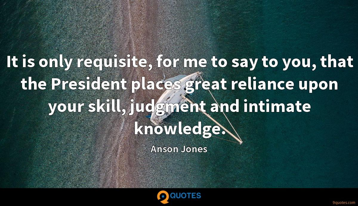 It is only requisite, for me to say to you, that the President places great reliance upon your skill, judgment and intimate knowledge.