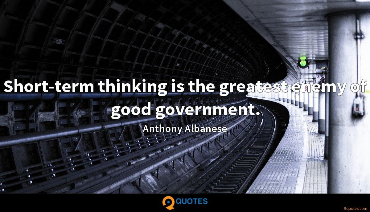 Short-term thinking is the greatest enemy of good government.